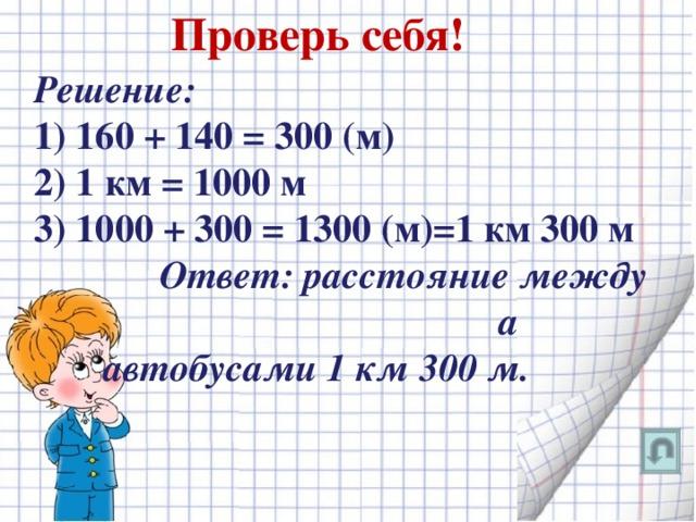 Проверь себя! Решение: 1) 160 + 140 = 300 (м) 2) 1 км = 1000 м 3) 1000 + 300 = 1300 (м)=1 км 300 м  Ответ: расстояние между а автобусами 1 км 300 м.