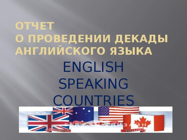 ОТЧЕТ  О ПРОВЕДЕНИИ ДЕКАДЫ  АНГЛИЙСКОГО ЯЗЫКА ENGLISH SPEAKING COUNTRIES