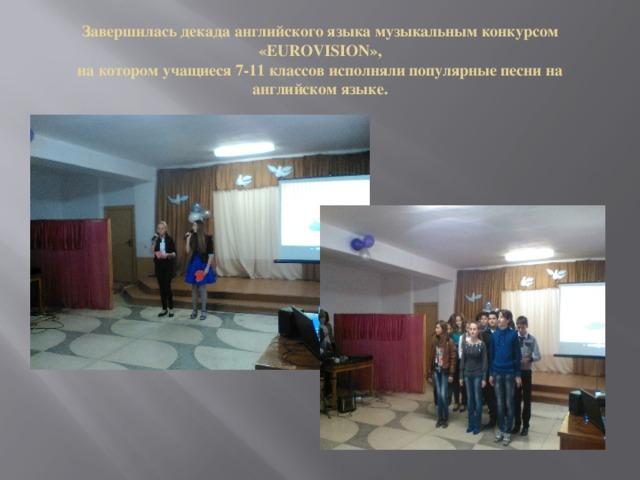 Завершилась декада английского языка музыкальным конкурсом «EUROVISION»,  на котором учащиеся 7-11 классов исполняли популярные песни на английском языке.