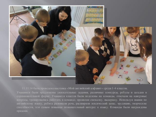 11.11.14 была проведена выставка «Мой английский алфавит» среди 1-4 классов. Учащимся были предложены увлекательные задания, различные конкурсы, ребусы и загадки в соревновательной форме. Учащиеся классов были поделены на команды, отвечали на каверзные вопросы, тренировались работать в команде, проявляя смекалку, выдержку. Используя знания по английскому языку, ребята развивали речь, расширяли лексический запас, эрудицию, творческие способности, тем самым повышая познавательный интерес к языку. Команды были награждены призами.