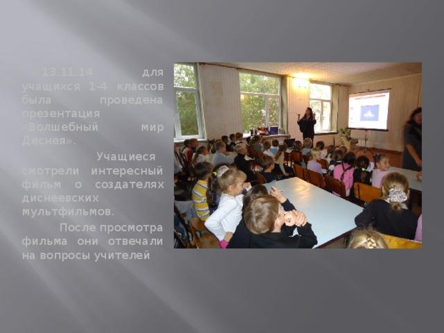 13.11.14 для учащихся 1-4 классов была проведена презентация «Волшебный мир Диснея».  Учащиеся смотрели интересный фильм о создателях диснеевских мультфильмов.  После просмотра фильма они отвечали на вопросы учителей