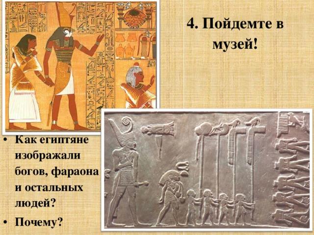 4. Пойдемте в музей!  Как египтяне изображали богов, фараона и остальных людей? Почему?