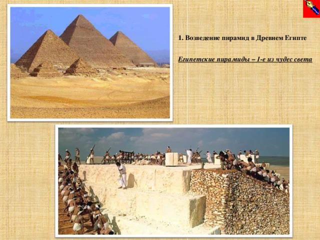 1. Возведение пирамид в Древнем Египте  Египетские пирамиды – 1-е из чудес света