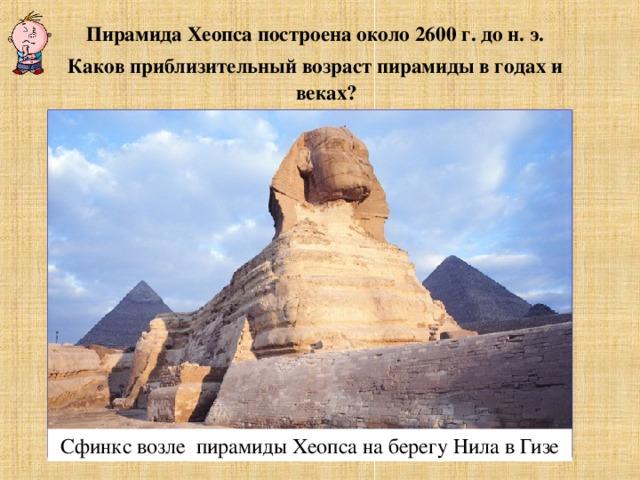 Пирамида Хеопса построена около 2600 г. до н. э. Каков приблизительный возраст пирамиды в годах и веках? Сфинкс возле пирамиды Хеопса на берегу Нила в Гизе
