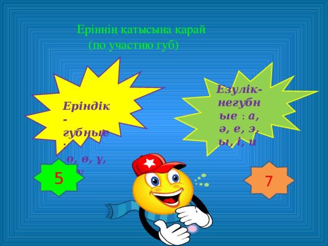 Еріннің қатысына қарай   (по участию губ)    Еріндік-губные :  о, ө, ұ, ү, у  Езулік-негубные : а, ә, е, э, ы, і, и  5 7