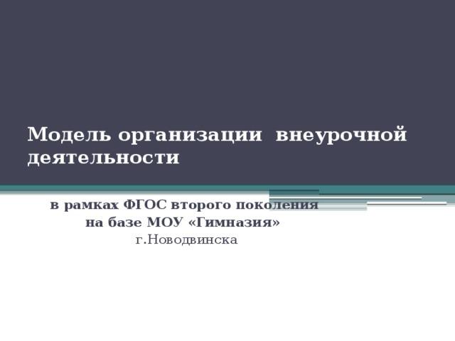 Модель организации внеурочной деятельности   в рамках ФГОС второго поколения на базе МОУ «Гимназия»  г.Новодвинска