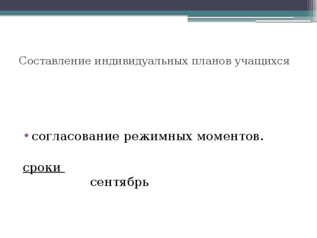 Составление индивидуальных планов учащихся   согласование режимных моментов.   сроки  сентябрь
