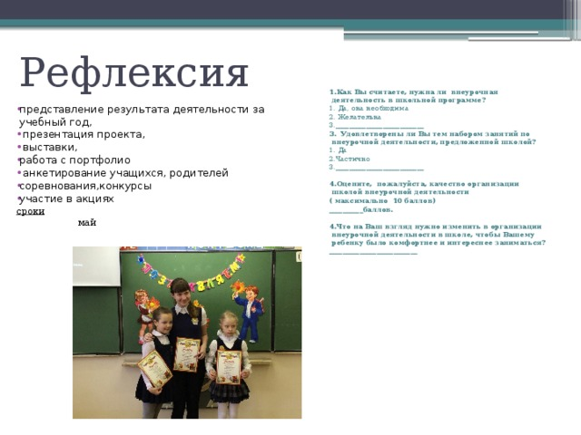 Рефлексия   1.Как Вы считаете, нужна ли внеурочная деятельность в школьной программе? 1. Да, она необходима 2. Желательна 3.__________________________ 3. Удовлетворены ли Вы тем набором занятий по внеурочной деятельности, предложенной школой? 1. Да 2.Частично 3.__________________________  4.Оцените, пожалуйста, качество организации школой внеурочной деятельности ( максимально 10 баллов) __________баллов.  4.Что на Ваш взгляд нужно изменить в организации внеурочной деятельности в школе, чтобы Вашему ребенку было комфортнее и интереснее заниматься? __________________________ представление результата деятельности за учебный год,  презентация проекта,  выставки, работа с портфолио  анкетирование учащихся, родителей соревнования,конкурсы участие в акциях сроки  май
