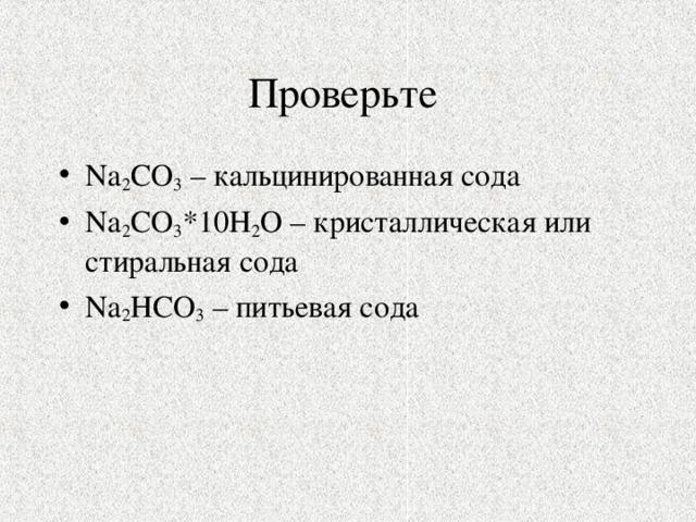 Na 2 CO 3 – кальцинированная сода Na 2 CO 3 *10Н 2 О – кристаллическая или стиральная сода Na 2 Н CO 3 – питьевая сода