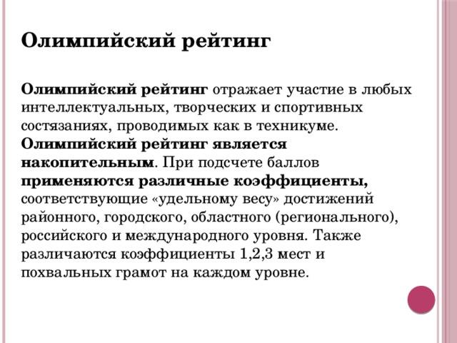Олимпийский рейтинг  Олимпийский рейтинг отражает участие в любых интеллектуальных, творческих и спортивных состязаниях, проводимых как в техникуме. Олимпийский рейтинг является накопительным . При подсчете баллов применяются различные коэффициенты, соответствующие «удельному весу» достижений районного, городского, областного (регионального), российского и международного уровня. Также различаются коэффициенты 1,2,3 мест и похвальных грамот на каждом уровне.