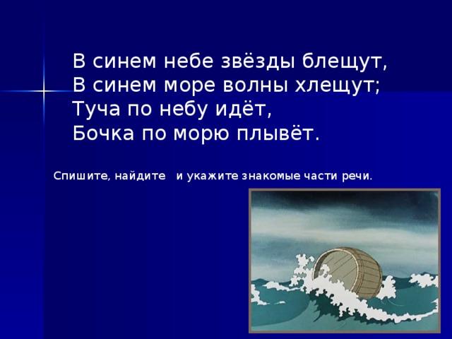 В синем небе звёзды блещут,  В синем море волны хлещут;  Туча по небу идёт,  Бочка по морю плывёт.  Спишите, найдите и укажите знакомые части речи.