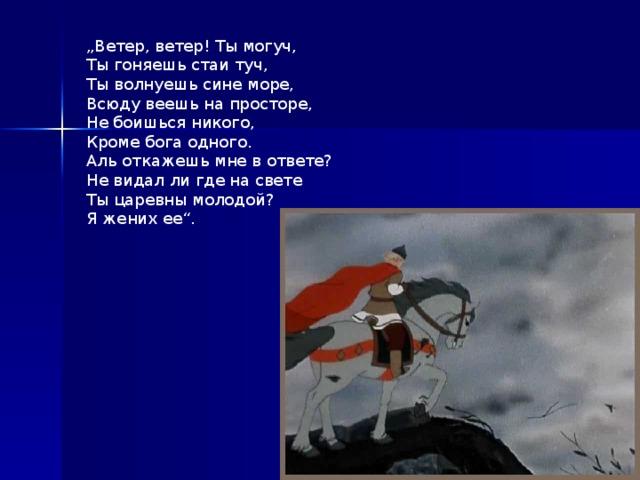 """"""" Ветер, ветер! Ты могуч,  Ты гоняешь стаи туч, Ты волнуешь сине море, Всюду веешь на просторе, Не боишься никого, Кроме бога одного. Аль откажешь мне в ответе? Не видал ли где на свете Ты царевны молодой? Я жених ее""""."""