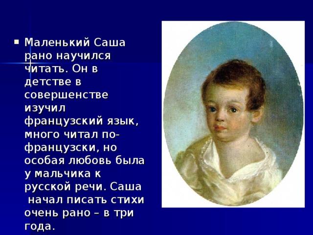 Маленький Саша рано научился читать. Он в детстве в совершенстве изучил французский язык, много читал по-французски, но особая любовь была у мальчика к русской речи. Саша начал писать стихи очень рано – в три года.