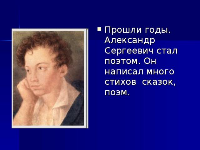 Прошли годы. Александр Сергеевич стал поэтом. Он написал много стихов сказок, поэм.