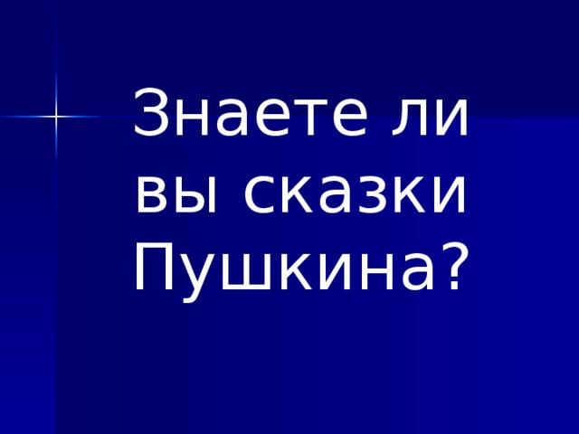 Знаете ли вы сказки Пушкина?