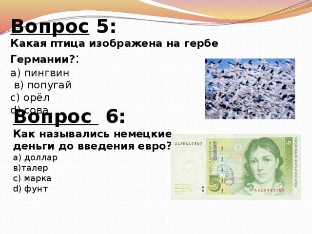 Вопрос 5: Какая птица изображена на гербе Германии? : а) пингвин  в) попугай с) орёл d) сова   Вопрос 6: Как назывались немецкие деньги до введения евро? а) доллар в)талер с) марка d) фунт
