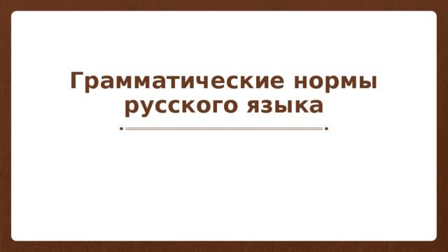 Грамматические нормы русского языка
