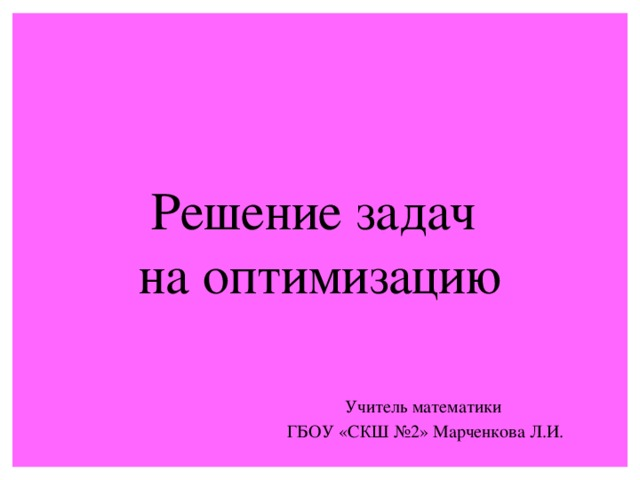 Решение задач  на оптимизацию Учитель математики  ГБОУ «СКШ №2» Марченкова Л.И.
