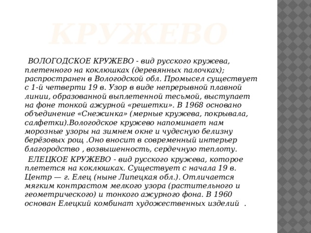 кружево  ВОЛОГОДСКОЕ КРУЖЕВО - вид русского кружева, плетенного на коклюшках (деревянных палочках); распространен в Вологодской обл. Промысел существует с 1-й четверти 19 в. Узор в виде непрерывной плавной линии, образованной выплетенной тесьмой, выступает на фоне тонкой ажурной «решетки». В 1968 основано объединение «Снежинка» (мерные кружева, покрывала, салфетки).Вологодское кружево напоминает нам морозные узоры на зимнем окне и чудесную белизну берёзовых рощ .Оно вносит в современный интерьер благородство , возвышенность, сердечную теплоту.  ЕЛЕЦКОЕ КРУЖЕВО - вид русского кружева, которое плетется на коклюшках. Существует с начала 19 в. Центр — г. Елец (ныне Липецкая обл.). Отличается мягким контрастом мелкого узора (растительного и геометрического) и тонкого ажурного фона. В 1960 основан Елецкий комбинат художественных изделий .