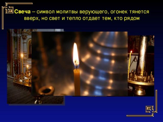 Свеча – символ молитвы верующего, огонек тянется вверх, но свет и тепло отдает тем, кто рядом