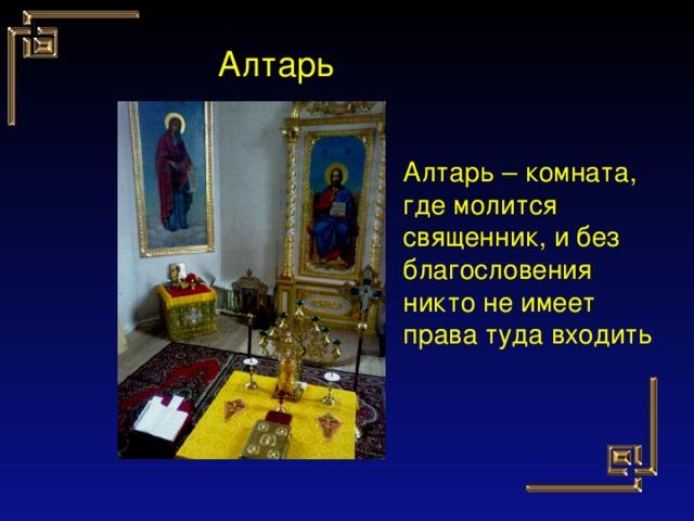 Алтарь Алтарь – комната, где молится священник, и без благословения никто не имеет права туда входить