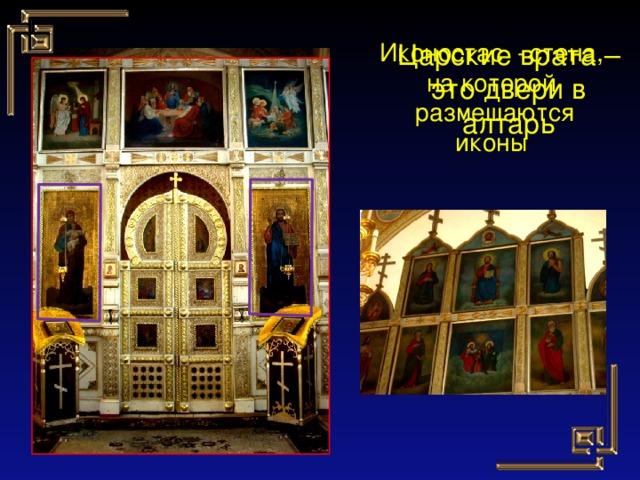 Иконостас -  стена, на которой Царские врата –  размещаются иконы это двери в алтарь