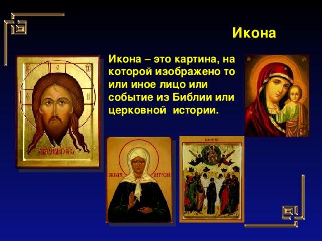 Икона Икона – это картина, на которой изображено то или иное лицо или событие из Библии или церковной истории.