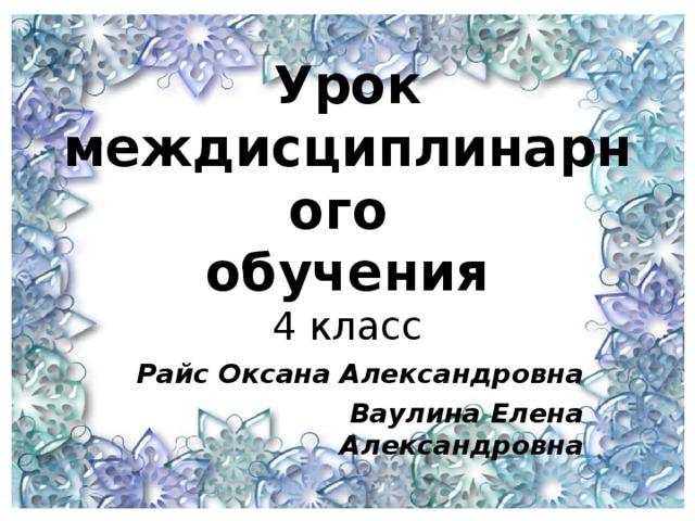 Урок  междисциплинарного  обучения  4 класс   Райс Оксана Александровна Ваулина Елена Александровна