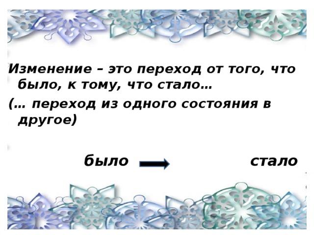 Изменение – это переход от того, что было, к тому, что стало… (… переход из одного состояния в другое)   было стало