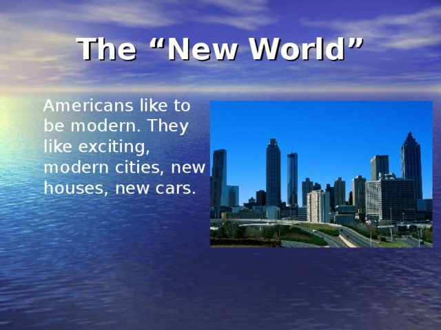 """The """"New World"""" Americans like to be  modern. They like exciting, modern cities, new houses, new cars."""