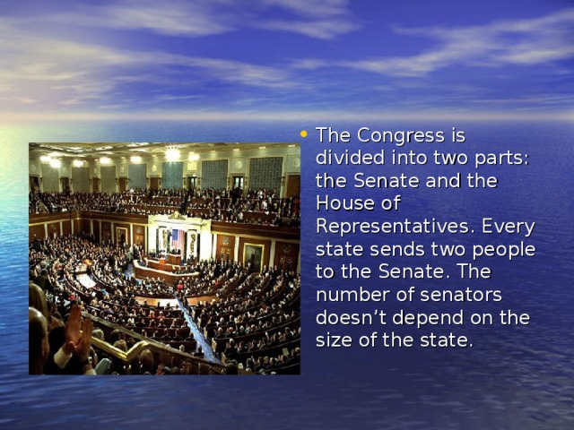 The Congress is divided into two parts: the Senate and the House of Representatives. Every state sends two people to the Senate. The number of senators doesn't depend on the size of the state.