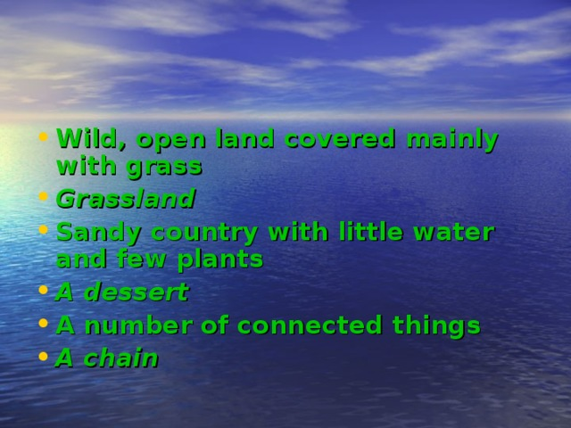 Wild, open land covered mainly with grass Grassland Sandy country with little water and few plants A dessert A number of connected things A chain