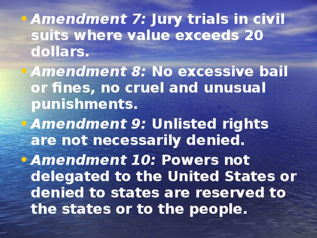 Amendment 7: Jury trials in civil suits where value exceeds 20 dollars. Amendment 8: No excessive bail or fines, no cruel and unusual punishments. Amendment 9: Unlisted rights are not necessarily denied. Amendment 10: Powers not delegated to the United States or denied to states are reserved to the states or to the people.