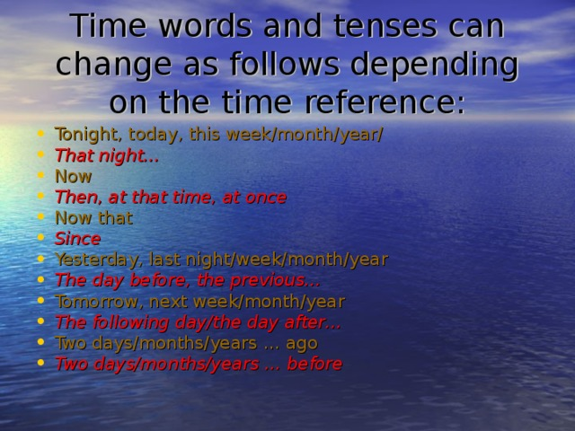 Time words and tenses can change as follows depending on the time reference: