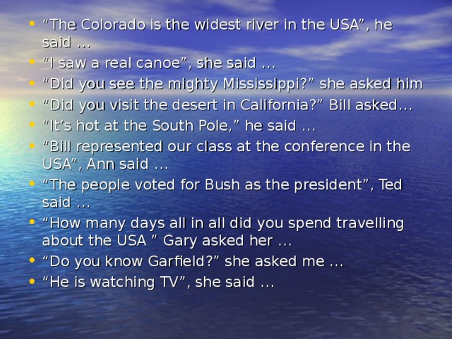 """"""" The Colorado is the widest river in the USA"""", he said … """" I saw a real canoe"""", she said … """" Did you see the mighty Mississippi?"""" she asked him """" Did you visit the desert in California?""""  Bill asked … """" It's hot at the South Pole,"""" he said … """" Bill represented our class at the conference in the USA"""", Ann said … """" The people voted for Bush as the president"""", Ted said … """" How many days all in all did you spend travelling about the USA """" Gary asked her … """" Do you know Garfield?"""" she asked me … """" He is watching TV"""", she said …"""