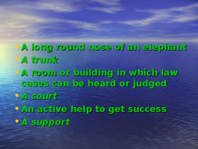 A long round nose of an elephant A trunk A room or building in which law cases can be heard or judged A court An active help to get success A support