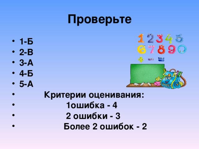 Проверьте 1-Б 2-В 3-А 4-Б 5-А  Критерии оценивания:  1ошибка - 4  2 ошибки - 3  Более 2 ошибок - 2