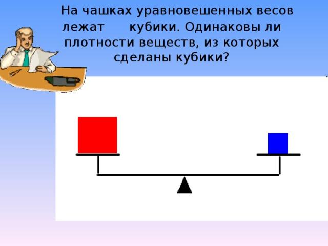На чашках уравновешенных весов лежат  кубики. Одинаковы ли плотности веществ, из которых сделаны кубики?