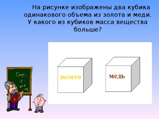 На рисунке изображены два кубика одинакового объема из золота и меди. У какого из кубиков масса вещества больше?