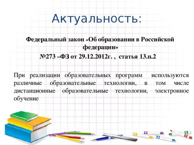 Актуальность:  Федеральный закон « Об  образовании в Российской федерации» № 273 –ФЗ от 29.12.2012г. , статья 13.п.2  При реализации образовательных программ используются различные образовательные технологии, в том числе дистанционные образовательные технологии, электронное обучение