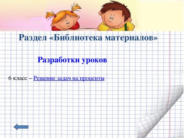 Раздел «Библиотека материалов»  Разработки уроков   6 класс – Решение задач на проценты
