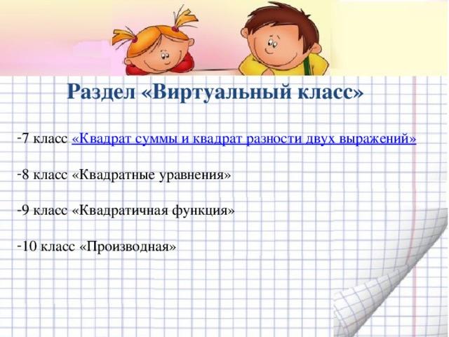 Раздел «Виртуальный класс» 7 класс «Квадрат суммы и квадрат разности двух выражений»  8 класс «Квадратные уравнения»  9 класс «Квадратичная функция»  10 класс «Производная»
