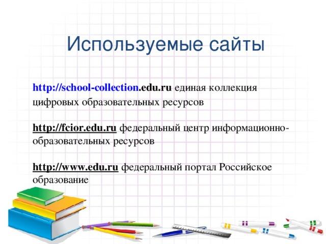 Используемые сайты http:// school - collection .edu.ru единая коллекция цифровых образовательных ресурсов  http://fcior.edu.ru федеральный центр информационно-образовательных ресурсов  http://www.edu.ru  федеральный портал Российское образование
