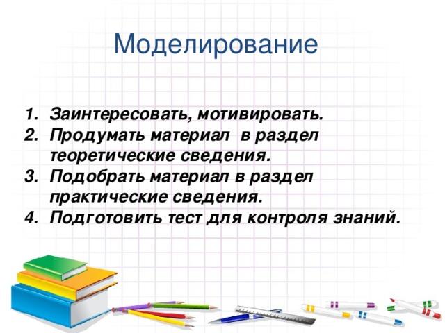 Моделирование Заинтересовать, мотивировать. Продумать материал в раздел теоретические сведения. Подобрать материал в раздел практические сведения. Подготовить тест для контроля знаний.