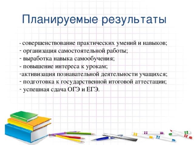 Планируемые результаты - совершенствование практических умений и навыков;  организация самостоятельной работы;  выработка навыка самообучения; - повышение интереса к урокам;