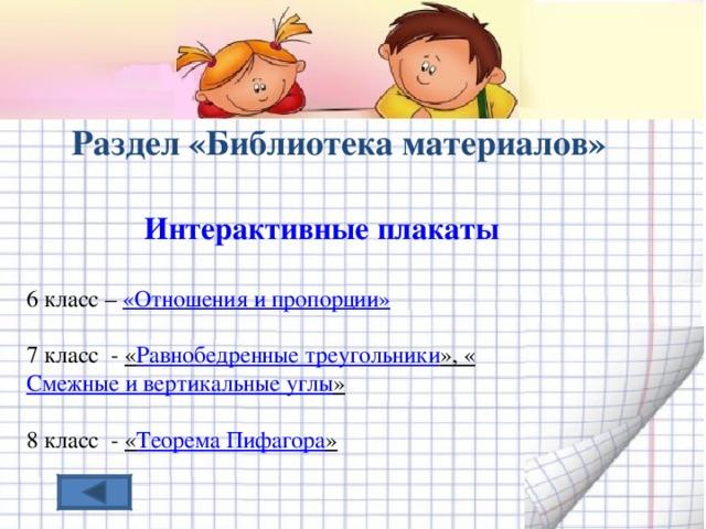 Раздел «Библиотека материалов»  Интерактивные плакаты  6 класс – « Отношения и пропорции»  7 класс - « Равнобедренные треугольники », « Смежные и вертикальные углы »  8 класс - « Теорема Пифагора »