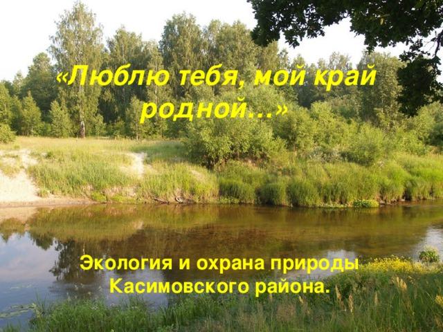 «Люблю тебя , мой край родной … » Экология и охрана природы Касимовского района .