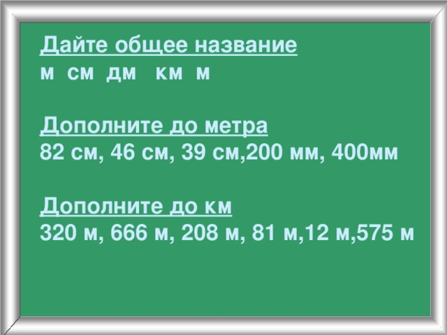 Дайте общее название  м см дм км м   Дополните до метра  82 см, 46 см, 39 см,200 мм, 400мм   Дополните до км  320 м, 666 м, 208 м, 81 м,12 м,575 м