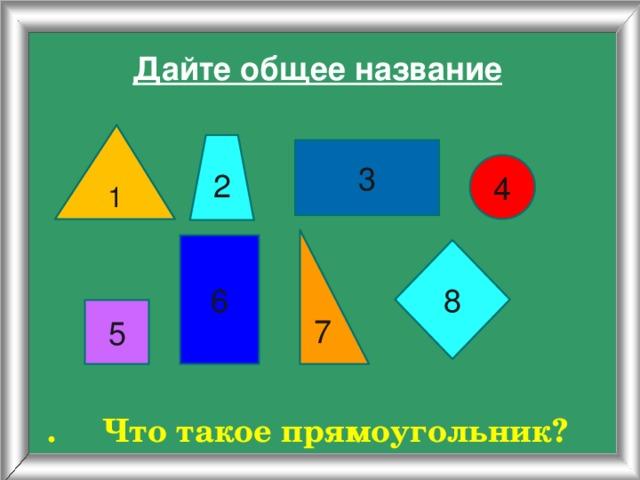 Дайте общее название 1 2 3 4 7 6 8 5 . Что такое прямоугольник?