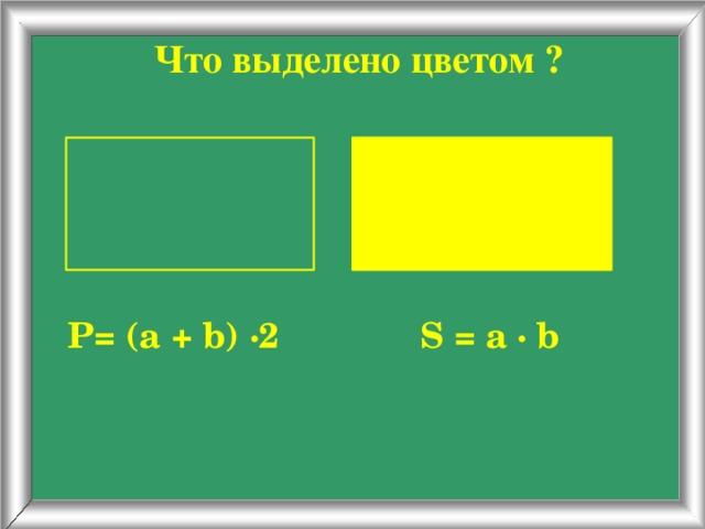 Что выделено цветом ? Р= (a + b) ∙2 S = a ∙ b